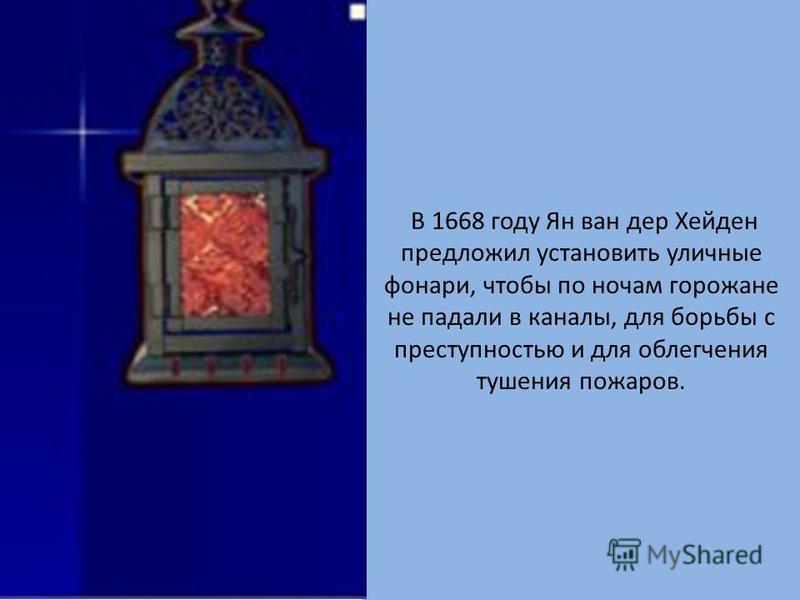 В 1668 году Ян ван дер Хейден предложил установить уличные фонари, чтобы по ночам горожане не падали в каналы, для борьбы с преступностью и для облегчения тушения пожаров.