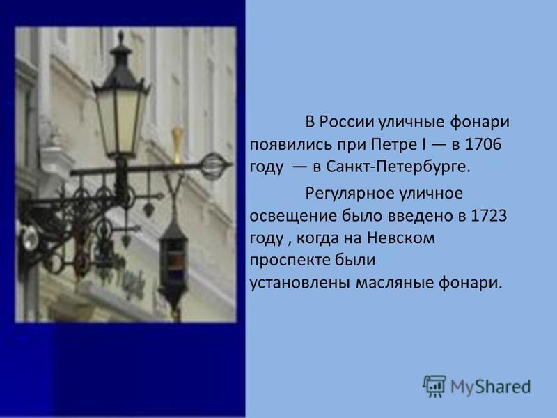 В России уличные фонари появились при Петре I в 1706 году в Санкт-Петербурге. Регулярное уличное освещение было введено в 1723 году, когда на Невском проспекте были установлены масляные фонари.