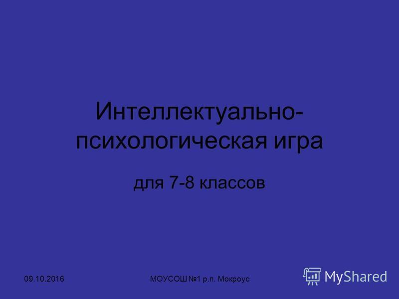 Интеллектуально- психологическая игра для 7-8 классов 09.10.2016МОУСОШ 1 р.п. Мокроус