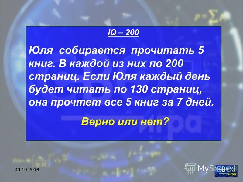 09.10.2016 IQ – 200 Юля собирается прочитать 5 книг. В каждой из них по 200 страниц. Если Юля каждый день будет читать по 130 страниц, она прочтет все 5 книг за 7 дней. Верно или нет?