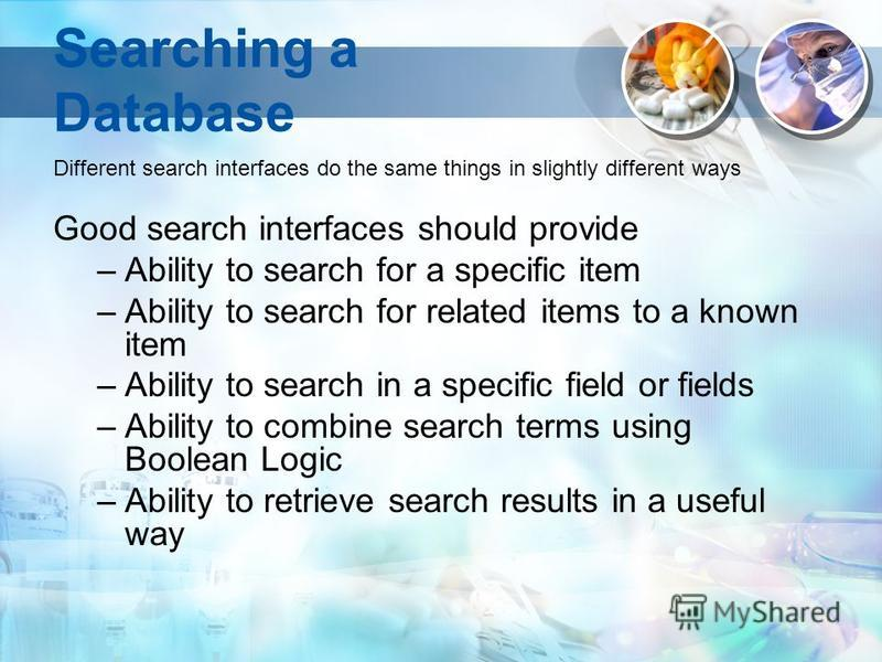 Searching a Database Different search interfaces do the same things in slightly different ways Good search interfaces should provide –Ability to search for a specific item –Ability to search for related items to a known item –Ability to search in a s