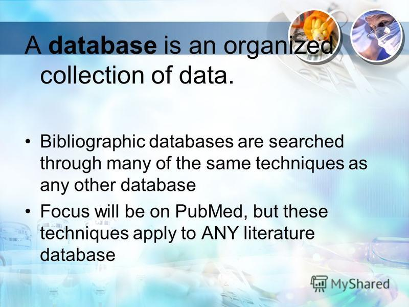 A database is an organized collection of data. Bibliographic databases are searched through many of the same techniques as any other database Focus will be on PubMed, but these techniques apply to ANY literature database