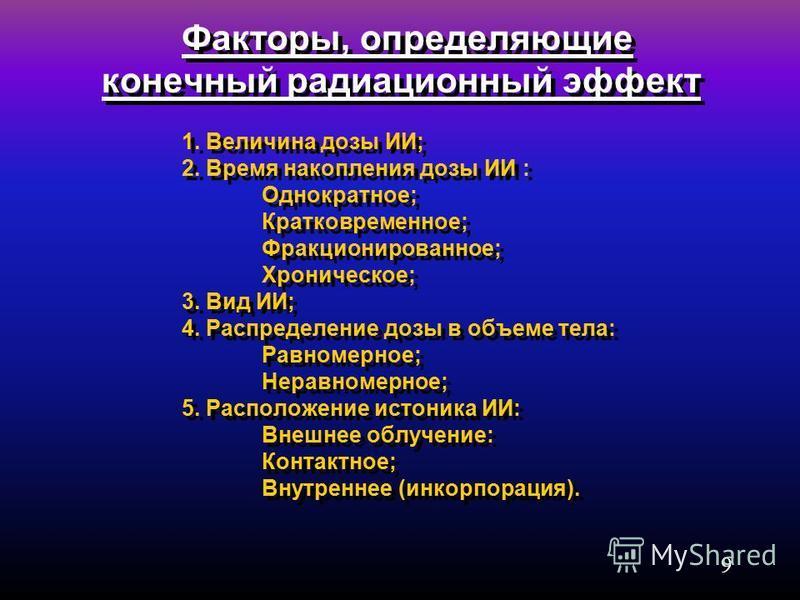 9 Факторы, определяющие конечный радиационный эффект 1. Величина дозы ИИ; 2. Время накопления дозы ИИ : Однократное; Кратковременное; Фракционированное; Хроническое; 3. Вид ИИ; 4. Распределение дозы в объеме тела: Равномерное; Неравномерное; 5. Распо