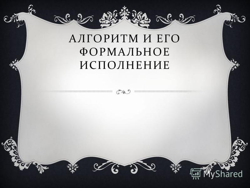 АЛГОРИТМ И ЕГО ФОРМАЛЬНОЕ ИСПОЛНЕНИЕ