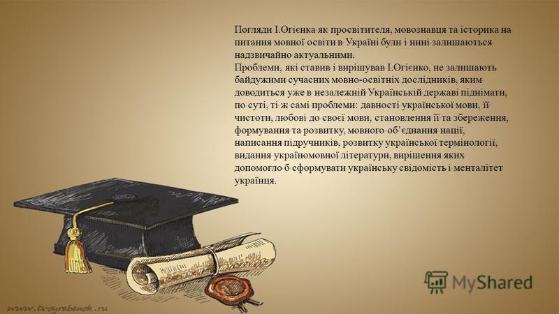 Погляди І.Огієнка як просвітителя, мовознавця та історика на питання мовної освіти в Україні були і нині залишаються надзвичайно актуальними. Проблеми, які ставив і вирішував І.Огієнко, не залишають байдужими сучасних мовно-освітніх дослідників, яким