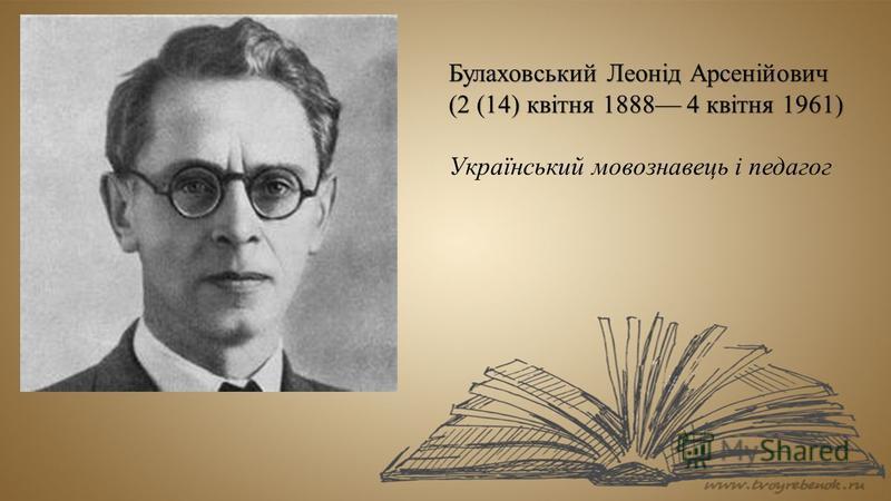 Булаховський Леонід Арсенійович (2 (14) квітня 1888 4 квітня 1961) Український мовознавець і педагог