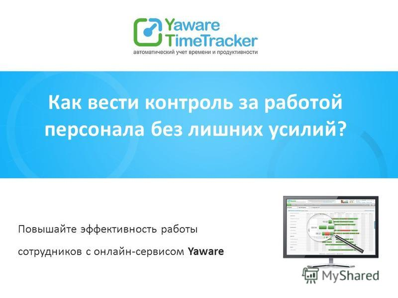 Как вести контроль за работой персонала без лишних усилий? Повышайте эффективность работы сотрудников с онлайн-сервисом Yaware