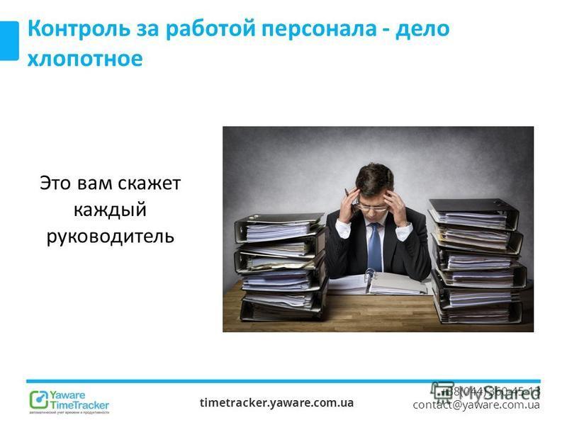 timetracker.yaware.com.ua +38(044) 360-45-13 contact@yaware.com.ua Контроль за работой персонала - дело хлопотное Это вам скажет каждый руководитель