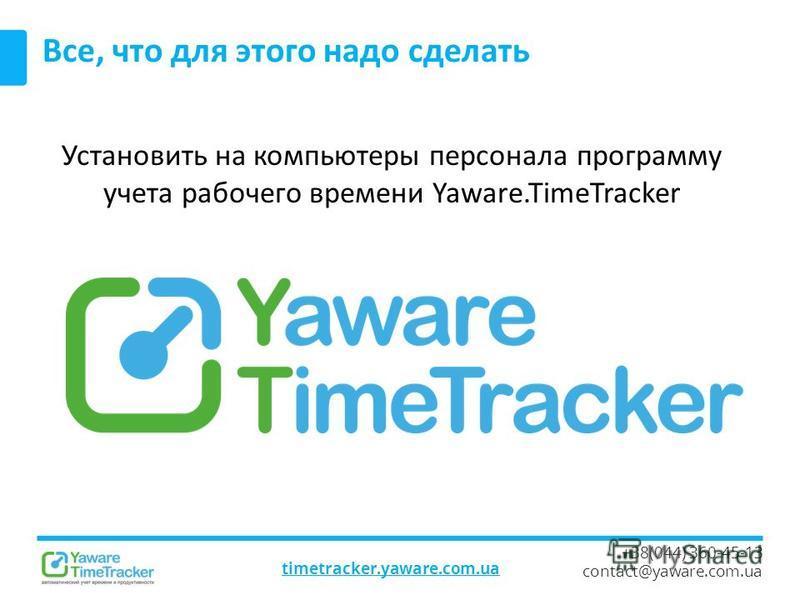 timetracker.yaware.com.ua +38(044) 360-45-13 contact@yaware.com.ua Все, что для этого надо сделать Установить на компьютеры персонала программу учета рабочего времени Yaware.TimeTracker