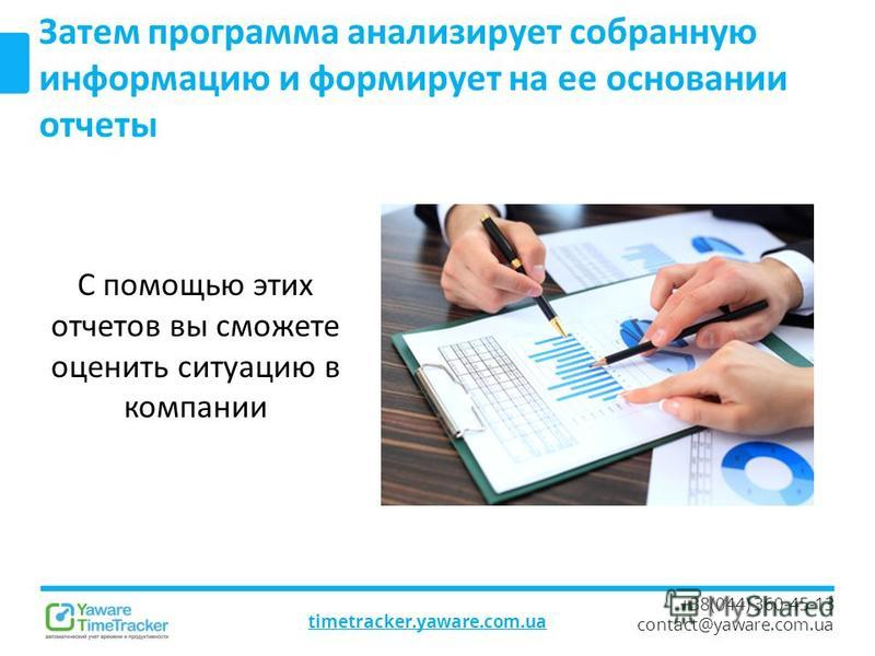 timetracker.yaware.com.ua +38(044) 360-45-13 contact@yaware.com.ua Затем программа анализирует собранную информацию и формирует на ее основании отчеты С помощью этих отчетов вы сможете оценить ситуацию в компании