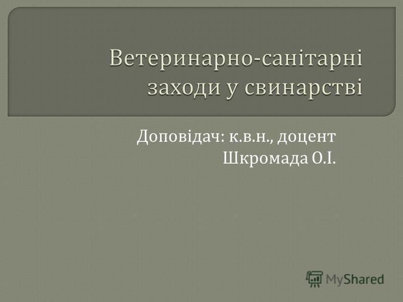 Доповідач : к. в. н., доцент Шкромада О. І.