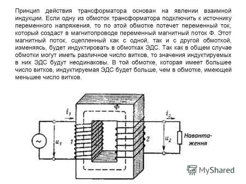 Принцип действия трансформатора основан на явлении взаимной индукции. Если одну из обмоток трансформатора подключить к источнику переменного напряжения, то по этой обмотке потечет переменный ток, который создаст в магнитопроводе переменный магнитный