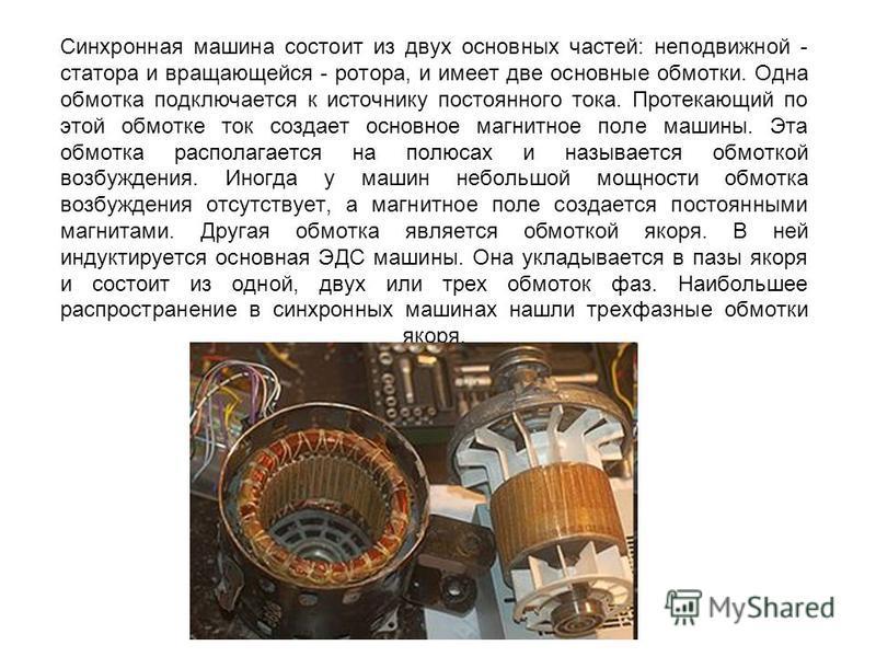 Синхронная машина состоит из двух основных частей: неподвижной - статора и вращающейся - ротора, и имеет две основные обмотки. Одна обмотка подключается к источнику постоянного тока. Протекающий по этой обмотке ток создает основное магнитное поле маш