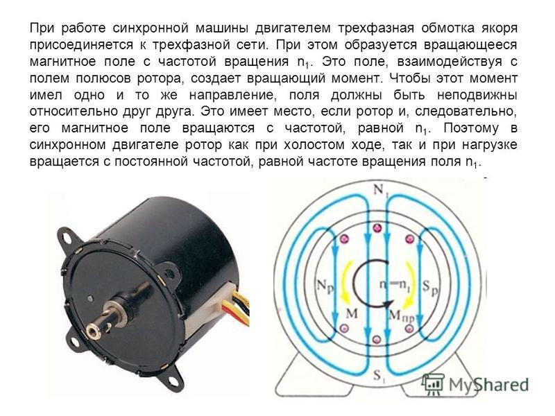 При работе синхронной машины двигателем трехфазная обмотка якоря присоединяется к трехфазной сети. При этом образуется вращающееся магнитное поле с частотой вращения n 1. Это поле, взаимодействуя с полем полюсов ротора, создает вращающий момент. Чтоб