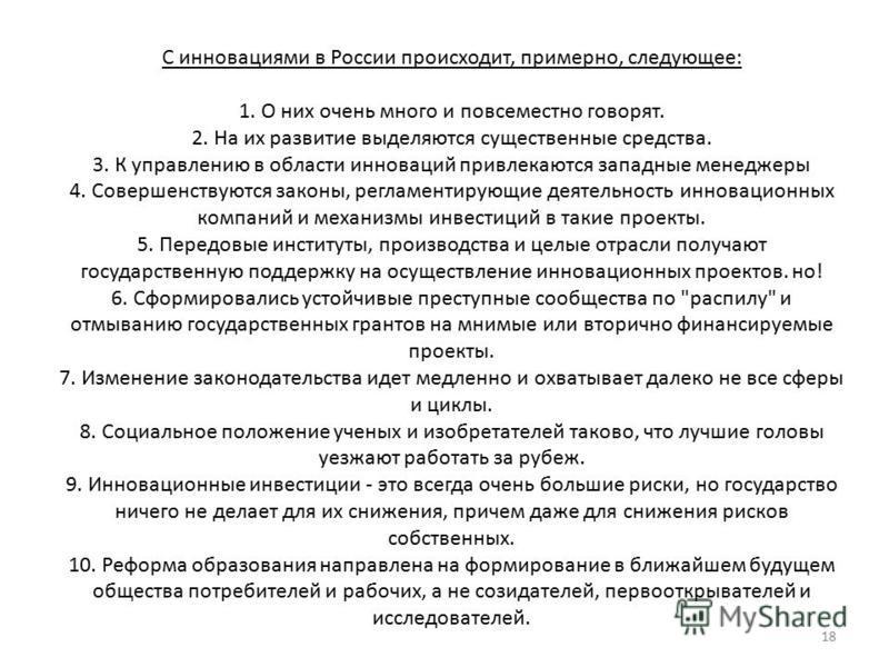 18 С инновациями в России происходит, примерно, следующее: 1. О них очень много и повсеместно говорят. 2. На их развитие выделяются существенные средства. 3. К управлению в области инноваций привлекаются западные менеджеры 4. Совершенствуются законы,