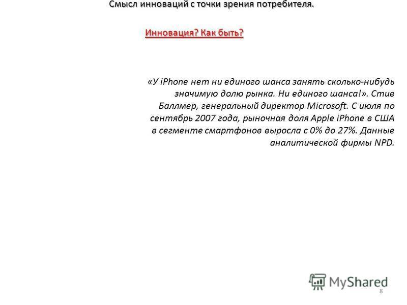 Смысл инноваций с точки зрения потребителя. 8 Инновация? Как быть? «У iPhone нет ни единого шанса занять сколько-нибудь значимую долю рынка. Ни единого шанса!». Стив Баллмер, генеральный директор Microsoft. С июля по сентябрь 2007 года, рыночная доля