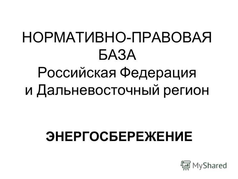 НОРМАТИВНО-ПРАВОВАЯ БАЗА Российская Федерация и Дальневосточный регион ЭНЕРГОСБЕРЕЖЕНИЕ