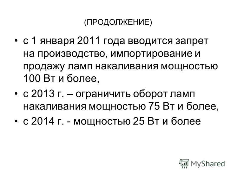 (ПРОДОЛЖЕНИЕ) с 1 января 2011 года вводится запрет на производство, импортирование и продажу ламп накаливания мощностью 100 Вт и более, с 2013 г. – ограничить оборот ламп накаливания мощностью 75 Вт и более, с 2014 г. - мощностью 25 Вт и более