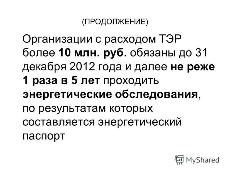 (ПРОДОЛЖЕНИЕ) Организации с расходом ТЭР более 10 млн. руб. обязаны до 31 декабря 2012 года и далее не реже 1 раза в 5 лет проходить энергетические обследования, по результатам которых составляется энергетический паспорт
