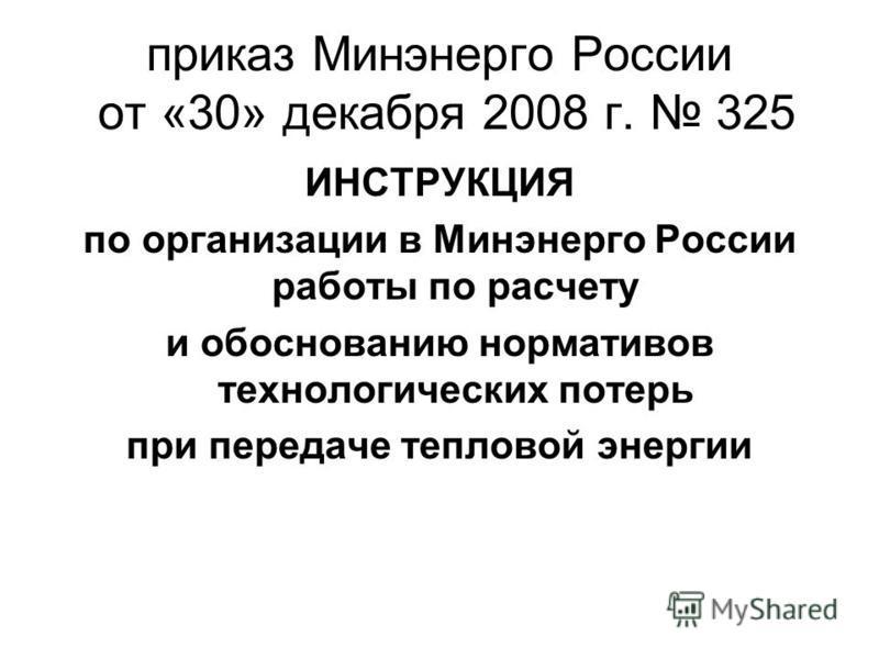 приказ Минэнерго России от «30» декабря 2008 г. 325 ИНСТРУКЦИЯ по организации в Минэнерго России работы по расчету и обоснованию нормативов технологических потерь при передаче тепловой энергии