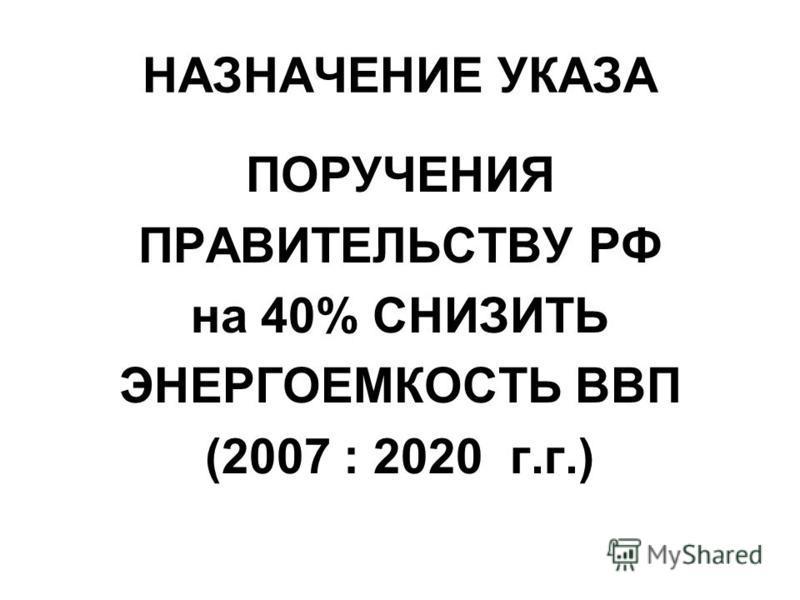 НАЗНАЧЕНИЕ УКАЗА ПОРУЧЕНИЯ ПРАВИТЕЛЬСТВУ РФ на 40% СНИЗИТЬ ЭНЕРГОЕМКОСТЬ ВВП (2007 : 2020 г.г.)