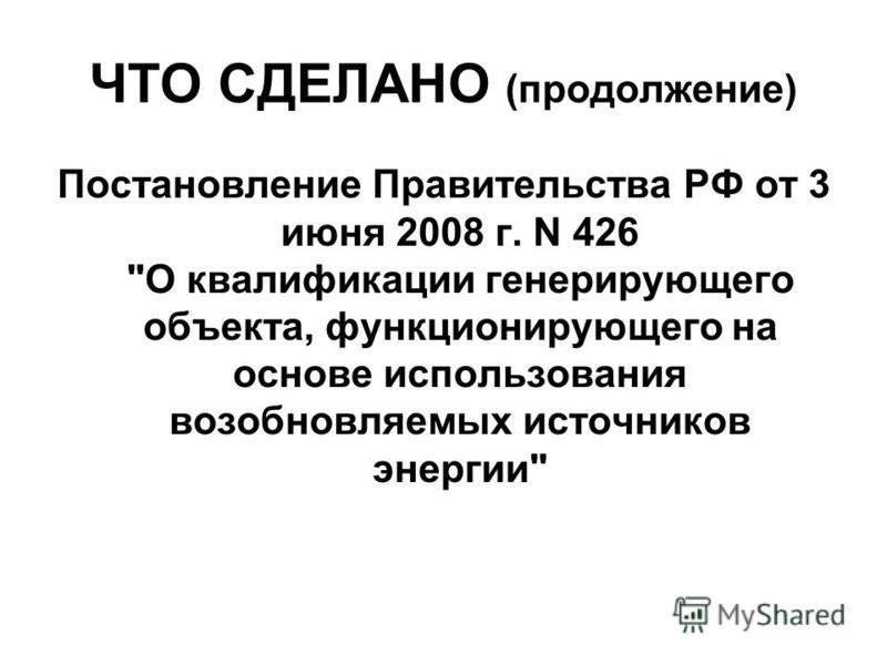 ЧТО СДЕЛАНО (продолжение) Постановление Правительства РФ от 3 июня 2008 г. N 426 О квалификации генерирующего объекта, функционирующего на основе использования возобновляемых источников энергии