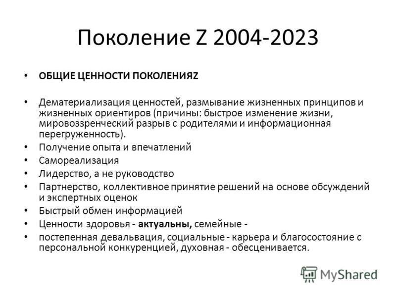 Поколение Z 2004-2023 ОБЩИЕ ЦЕННОСТИ ПОКОЛЕНИЯZ Дематериализация ценностей, размывание жизненных принципов и жизненных ориентиров (причины: быстрое изменение жизни, мировоззренческий разрыв с родителями и информационная перегруженность). Получение оп