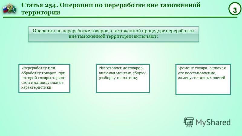 3 Статья 254. Операции по переработке вне таможенной территории Операции по переработке товаров в таможенной процедуре переработки вне таможенной территории включают: переработку или обработку товаров, при которой товары теряют свои индивидуальные ха