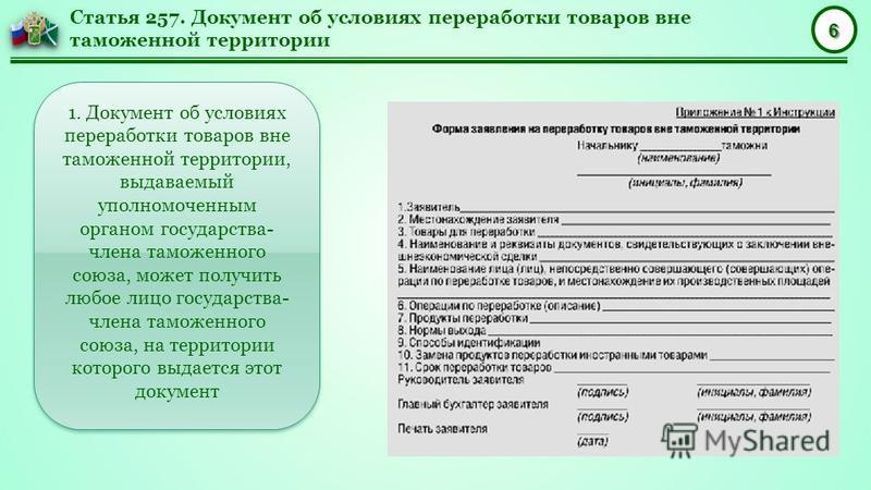 6 Статья 257. Документ об условиях переработки товаров вне таможенной территории 1. Документ об условиях переработки товаров вне таможенной территории, выдаваемый уполномоченным органом государства- члена таможенного союза, может получить любое лицо