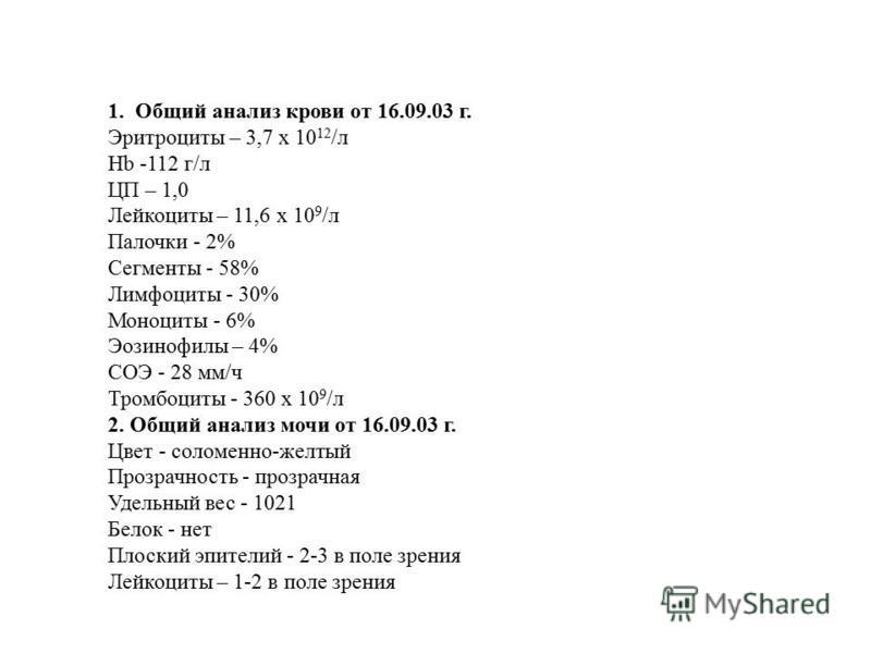 1. Общий анализ крови от 16.09.03 г. Эритроциты – 3,7 х 10 12 /л Hb -112 г/л ЦП – 1,0 Лейкоциты – 11,6 х 10 9 /л Палочки - 2% Сегменты - 58% Лимфоциты - 30% Моноциты - 6% Эозинофилы – 4% СОЭ - 28 мм/ч Тромбоциты - 360 х 10 9 /л 2. Общий анализ мочи о