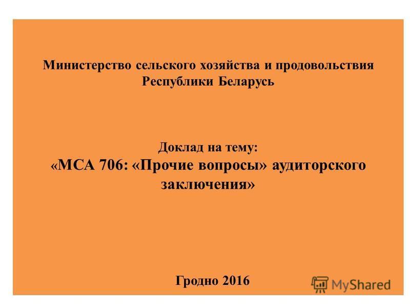 Министерство сельского хозяйства и продовольствия Республики Беларусь Доклад на тему: « МСА 706: «Прочие вопросы» аудиторского заключения» Гродно 2016