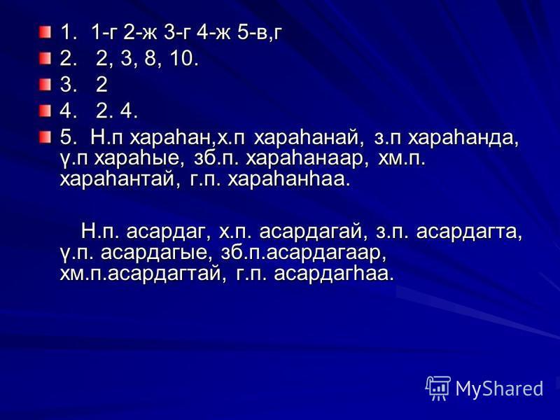 1. 1-г 2-ж 3-г 4-ж 5-в,г 2. 2, 3, 8, 10. 3. 2 4. 2. 4. 5. Н.п хараһан,х.п хараһанай, з.п хараһанда, ү.п хараһые, зб.п. хараһанаар, хм.п. хараһантай, г.п. хараһанһаа. Н.п. асардаг, х.п. асардагай, з.п. асардагта, ү.п. асардагые, зб.п.асардагаар, хм.п.