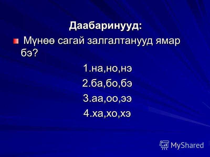 Даабаринууд: Мүнөө сагай залгалтанууд ямар бэ? Мүнөө сагай залгалтанууд ямар бэ? 1.на,но,нэ 1.на,но,нэ 2.ба,бо,бэ 2.ба,бо,бэ 3.аа,оо,ээ 3.аа,оо,ээ 4.ха,хо,хэ 4.ха,хо,хэ