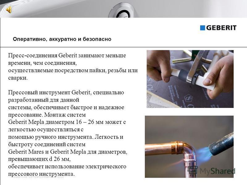 Geberit AG, Company presentation 20083 Оперативно, аккуратно и безопасно Пресс-соединения Geberit занимают меньше времени, чем соединения, осуществляемые посредством пайки, резьбы или сварки. Прессовый инструмент Geberit, специально разработанный для