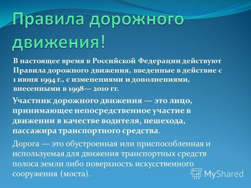 В настоящее время в Российской Федерации действуют Правила дорожного движения, введенные в действие с 1 июня 1994 г., с изменениями и дополнениями, внесенными в 1998 2010 гг. Участник дорожного движения это лицо, принимающее непосредственное участие