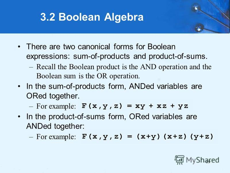 19 3.2 Boolean Algebra There are two canonical forms for Boolean expressions: sum-of-products and product-of-sums. –Recall the Boolean product is the AND operation and the Boolean sum is the OR operation. In the sum-of-products form, ANDed variables