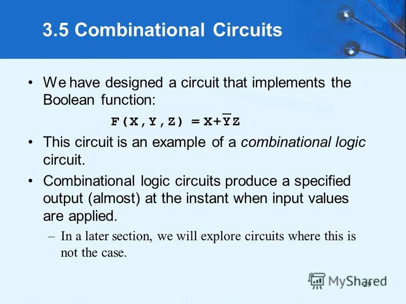 29 3.5 Combinational Circuits We have designed a circuit that implements the Boolean function: This circuit is an example of a combinational logic circuit. Combinational logic circuits produce a specified output (almost) at the instant when input val
