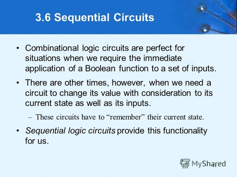 41 3.6 Sequential Circuits Combinational logic circuits are perfect for situations when we require the immediate application of a Boolean function to a set of inputs. There are other times, however, when we need a circuit to change its value with con