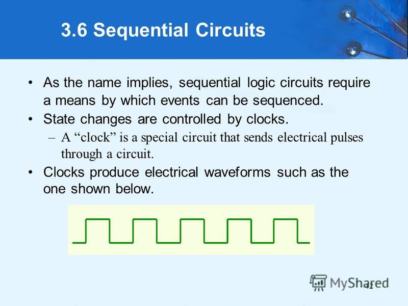42 3.6 Sequential Circuits As the name implies, sequential logic circuits require a means by which events can be sequenced. State changes are controlled by clocks. –A clock is a special circuit that sends electrical pulses through a circuit. Clocks p
