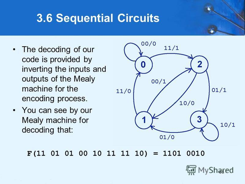 68 3.6 Sequential Circuits F(11 01 01 00 10 11 11 10) = 1101 0010 The decoding of our code is provided by inverting the inputs and outputs of the Mealy machine for the encoding process. You can see by our Mealy machine for decoding that: