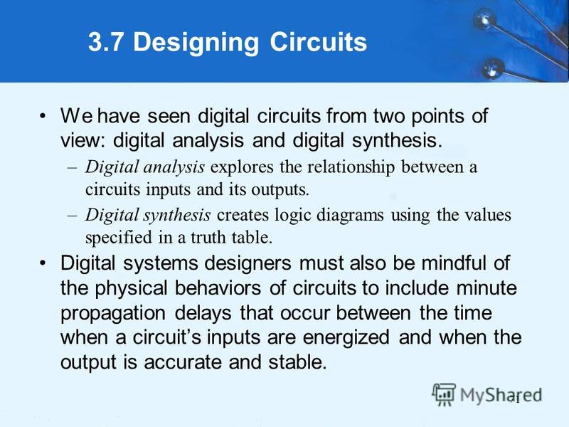 71 3.7 Designing Circuits We have seen digital circuits from two points of view: digital analysis and digital synthesis. –Digital analysis explores the relationship between a circuits inputs and its outputs. –Digital synthesis creates logic diagrams