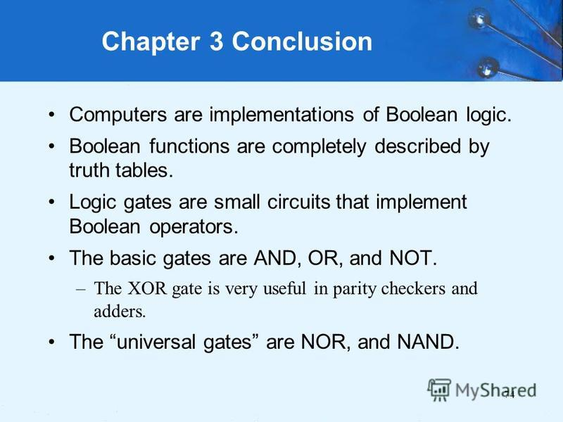 74 Computers are implementations of Boolean logic. Boolean functions are completely described by truth tables. Logic gates are small circuits that implement Boolean operators. The basic gates are AND, OR, and NOT. –The XOR gate is very useful in pari