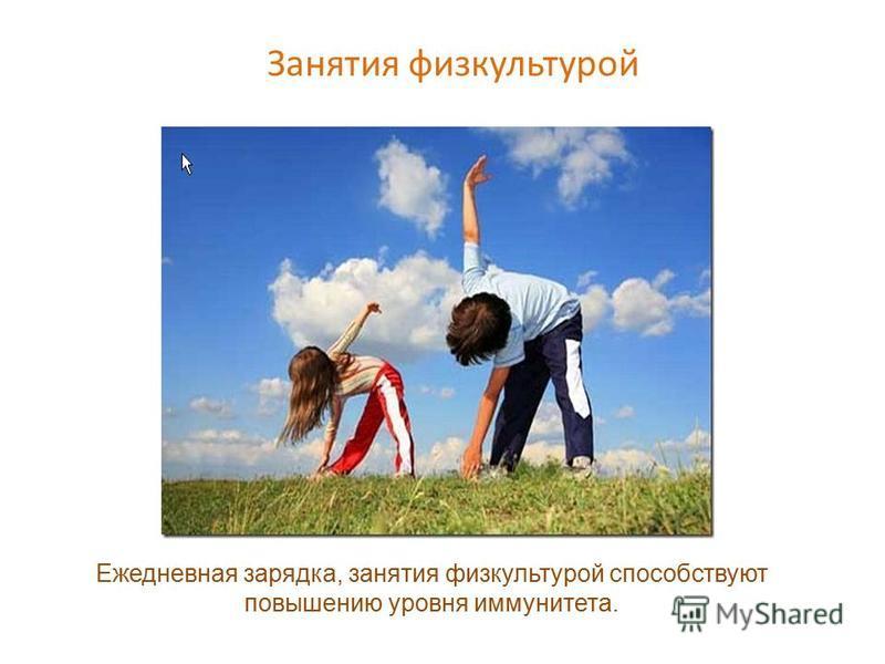 Занятия физкультурой Ежедневная зарядка, занятия физкультурой способствуют повышению уровня иммунитета.