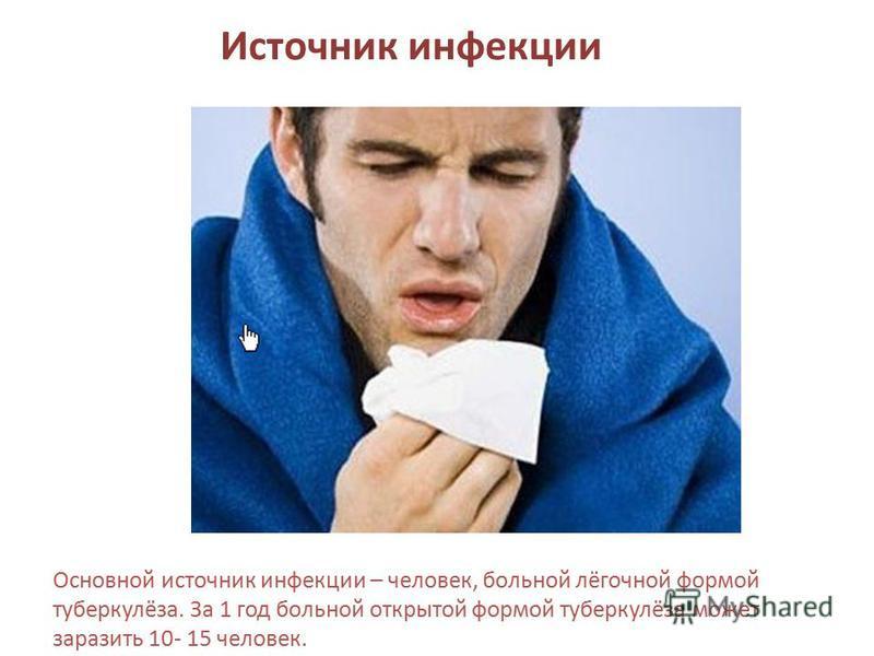 Источник инфекции Основной источник инфекции – человек, больной лёгочной формой туберкулёза. За 1 год больной открытой формой туберкулёза может заразить 10- 15 человек.