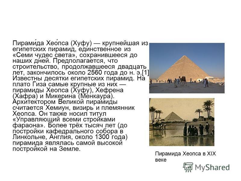 Пирами́да Хео́пса (Хуфу) крупнейшая из египетских пирамид, единственное из «Семи чудес света», сохранившееся до наших дней. Предполагается, что строительство, продолжавшееся двадцать лет, закончилось около 2560 года до н. э.[1] Известны десятки египе
