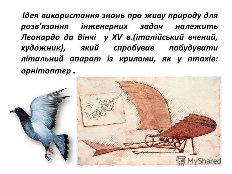 Ідея використання знань про живу природу для розвязання інженерних задач належить Леонардо да Вінчі у ХV в.(італійський вчений, художник), який спробував побудувати літальний апарат із крилами, як у птахів: орнітоптер.