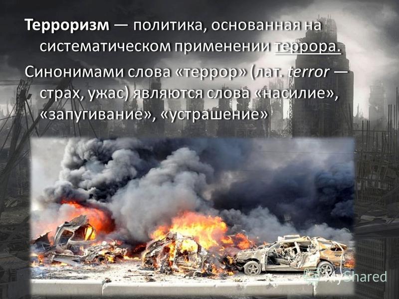 Терроризм политика, основанная на систематическом применении террора. Синонимами слова «террор» (лат. terror страх, ужас) являются слова «насилие», «запугивание», «устрашение» Терроризм политика, основанная на систематическом применении террора. Сино