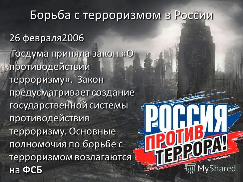 Борьба с терроризмом в России 26 февраля 2006 Госдума приняла закон «О противодействии терроризму». Закон предусматривает создание государственной системы противодействия терроризму. Основные полномочия по борьбе с терроризмом возлагаются на ФСБ 26 ф