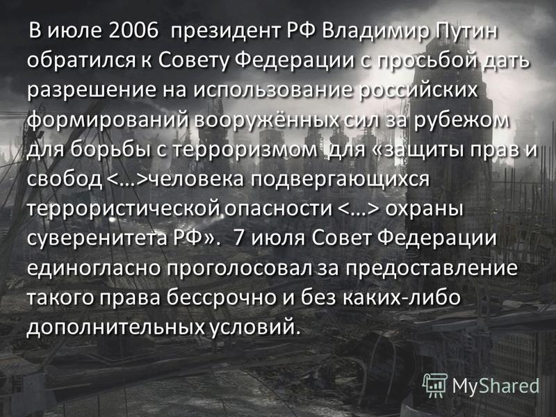 В июле 2006 президент РФ Владимир Путин обратился к Совету Федерации с просьбой дать разрешение на использование российских формирований вооружённых сил за рубежом для борьбы с терроризмом для «защиты прав и свобод человека подвергающихся террористич
