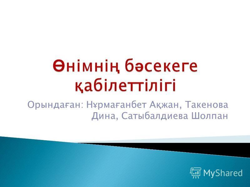 Орындаған: Нұрмағанбет Ақжан, Такенова Дина, Сатыбалдиева Шолпан